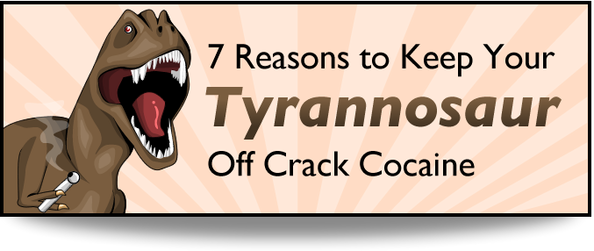 7 Reasons to Keep Your Tyrannosaur Off Crack Cocaine