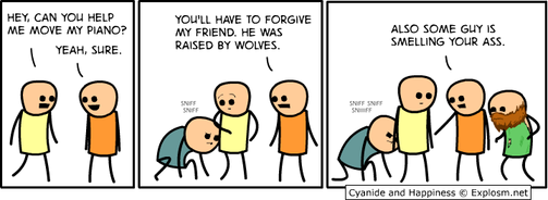 Cyanide and Happiness Explosm.net Hey, Can you help me move my piano? Yeah, sure. sniff sniff You'll have to forgive my friend. He was raised by wolves. sniff sniff sniiiiff Also some guy is smelling your ass.