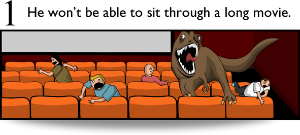 1. He won't be able to sit through a long movie